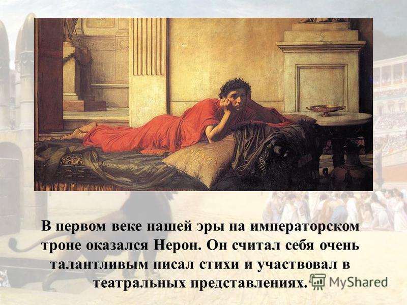 В первом веке нашей эры на императорском троне оказался Нерон. Он считал себя очень талантливым писал стихи и участвовал в театральных представлениях.