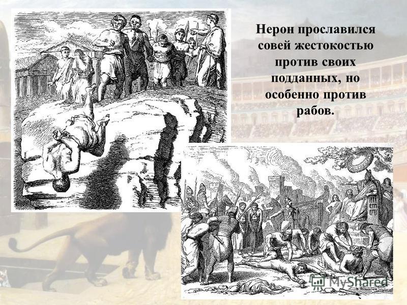 Нерон прославился совей жестокостью против своих подданных, но особенно против рабов.