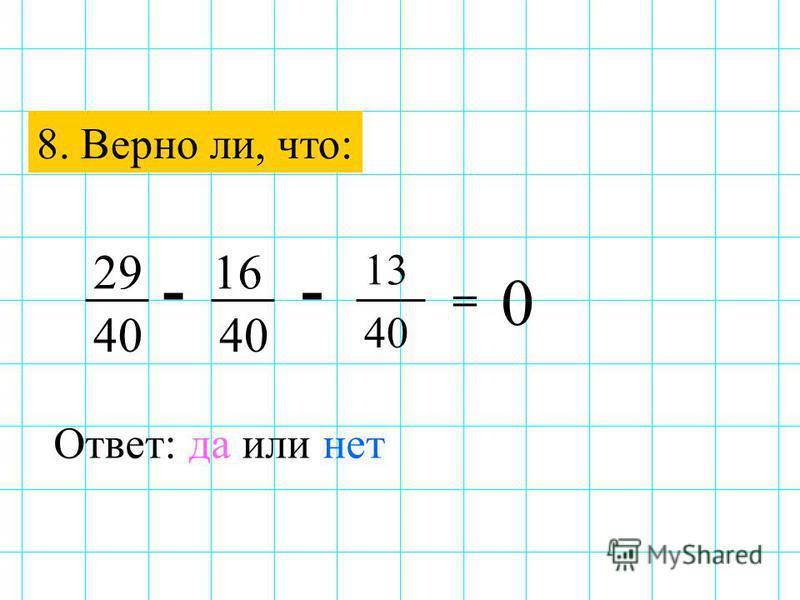8. Верно ли, что: -- 2916 40 Ответ: да или нет 13 40 = 0