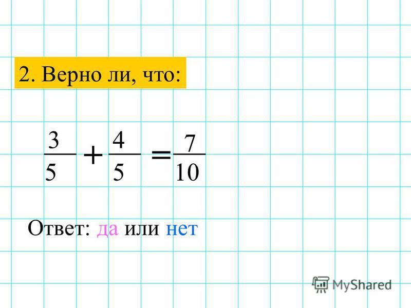 2. Верно ли, что: += 7 3 10 4 55 Ответ: да или нет