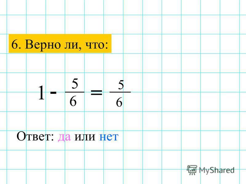 6. Верно ли, что: - = 5 6 Ответ: да или нет 5 6 1