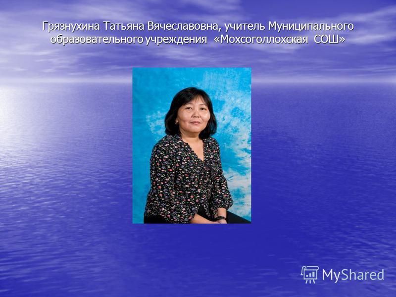 Грязнухина Татьяна Вячеславовна, учитель Муниципального образовательного учреждения «Мохсоголлохская СОШ»