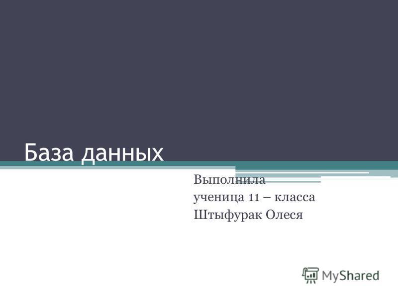 База данных Выполнила ученица 11 – класса Штыфурак Олеся