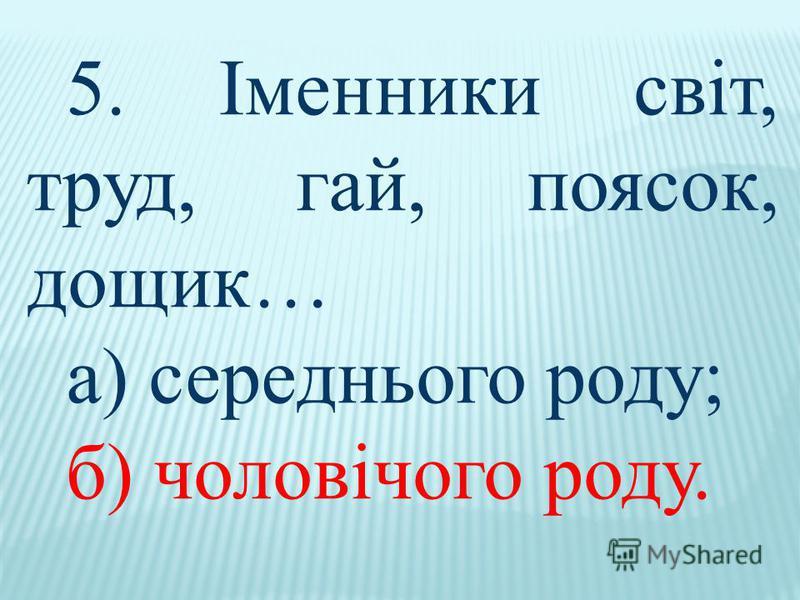 5. Іменники світ, труд, гай, поясок, дощик… а) середнього роду; б) чоловічого роду.