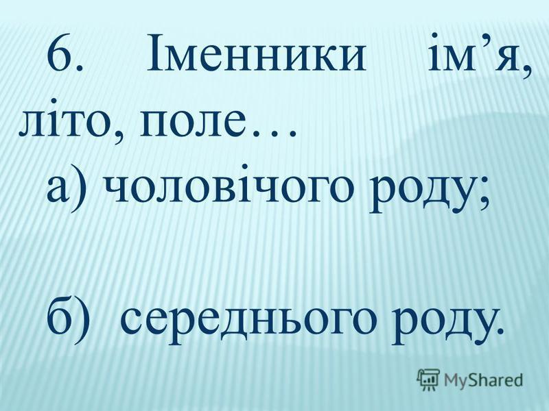 6. Іменники імя, літо, поле… а) чоловічого роду; б) середнього роду.