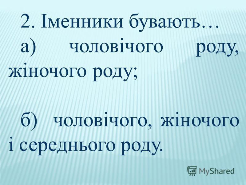 2. Іменники бувають… а) чоловічого роду, жіночого роду; б) чоловічого, жіночого і середнього роду.