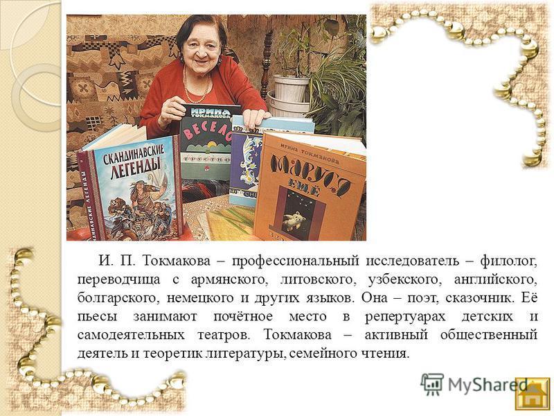 И. П. Токмакова – профессиональный исследователь – филолог, переводчица с армянского, литовского, узбекского, английского, болгарского, немецкого и других языков. Она – поэт, сказочник. Её пьесы занимают почётное место в репертуарах детских и самодея