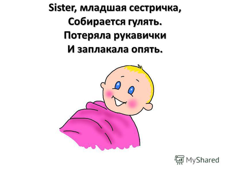 Sister, младшая сестричка, Собирается гулять. Потеряла рукавички И заплакала опять.
