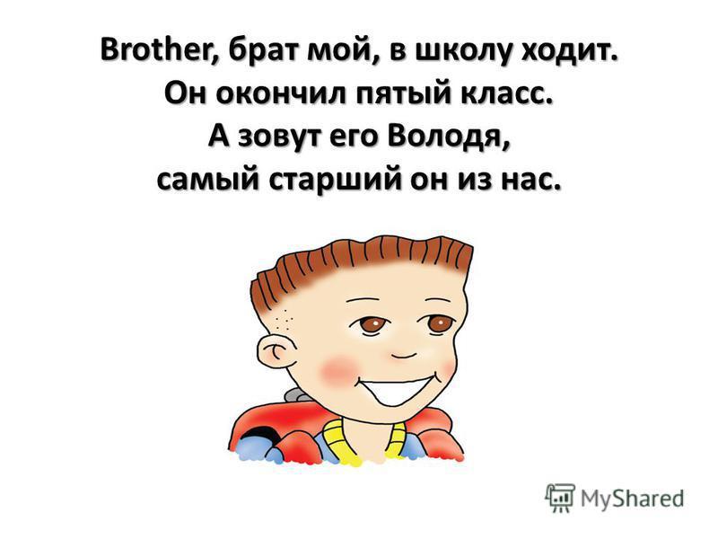 Brother, брат мой, в школу ходит. Он окончил пятый класс. А зовут его Володя, самый старший он из нас.