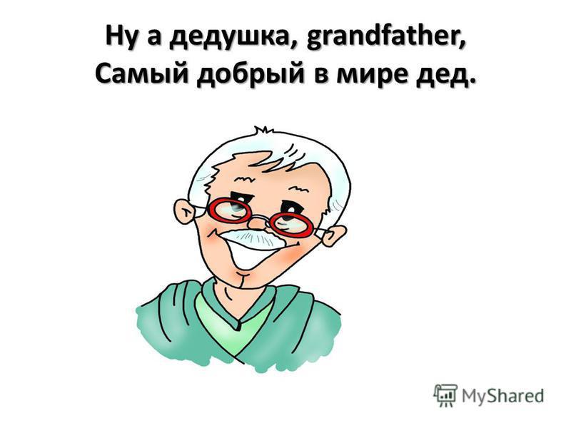 Ну а дедушка, grandfather, Самый добрый в мире дед.