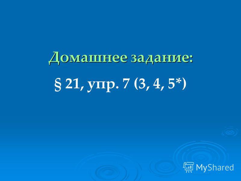Домашнее задание: § 21, упр. 7 (3, 4, 5*)