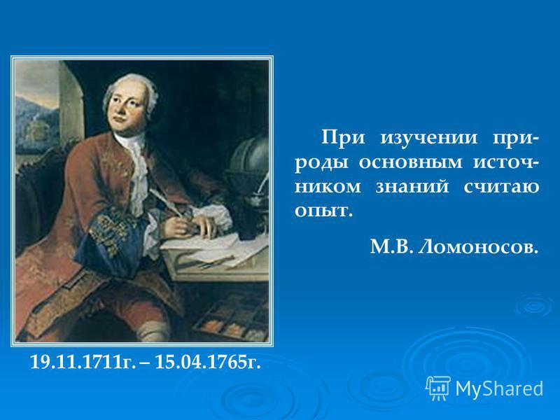 При изучении при- роды основным источником знаний считаю опыт. М.В. Ломоносов. 19.11.1711 г. – 15.04.1765 г.