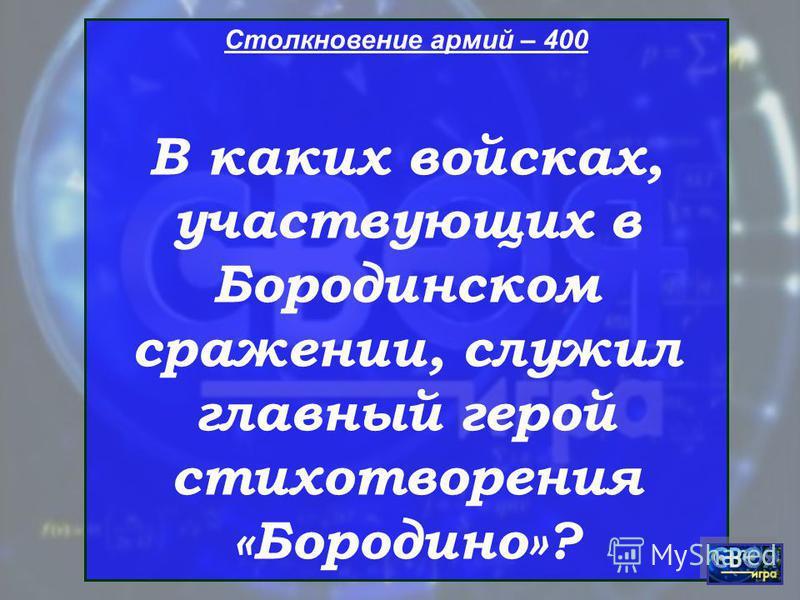 Столкновение армий – 400 В каких войсках, участвующих в Бородинском сражении, служил главный герой стихотворения «Бородино»?