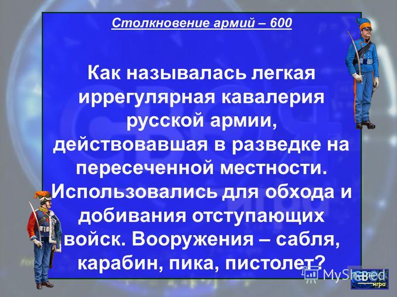Столкновение армий – 600 Как называлась легкая иррегулярная кавалерия русской армии, действовавшая в разведке на пересеченной местности. Использовались для обхода и добивания отступающих войск. Вооружения – сабля, карабин, пика, пистолет?