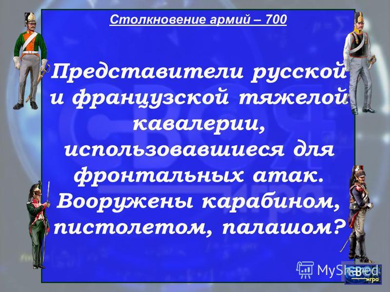 Столкновение армий – 700 Представители русской и французской тяжелой кавалерии, использовавшиеся для фронтальных атак. Вооружены карабином, пистолетом, палашом?