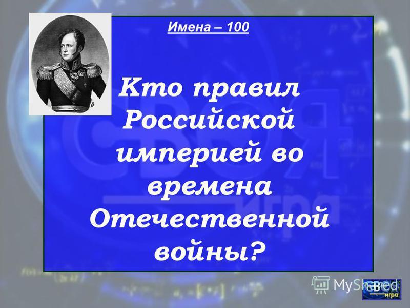 Имена – 100 Кто правил Российской империей во времена Отечественной войны?