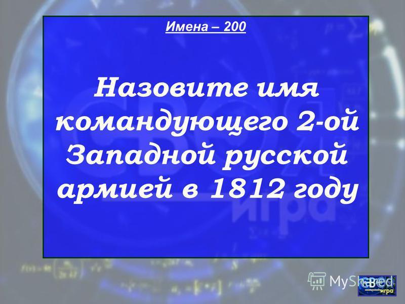 Имена – 200 Назовите имя командующего 2-ой Западной русской армией в 1812 году