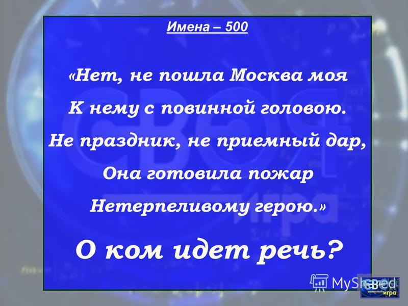 Имена – 500 «Нет, не пошла Москва моя К нему с повинной головою. Не праздник, не приемный дар, Она готовила пожар Нетерпеливому герою.» О ком идет речь?