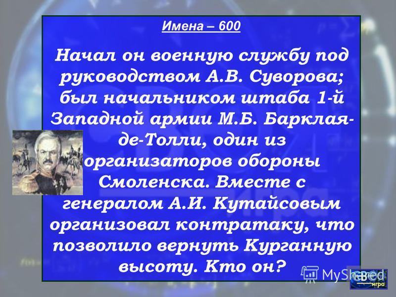 Имена – 600 Начал он военную службу под руководством А.В. Суворова; был начальником штаба 1-й Западной армии М.Б. Барклая- де-Толли, один из организаторов обороны Смоленска. Вместе с генералом А.И. Кутайсовым организовал контратаку, что позволило вер
