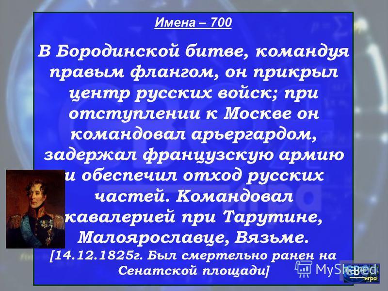 Имена – 700 В Бородинской битве, командуя правым флангом, он прикрыл центр русских войск; при отступлении к Москве он командовал арьергардом, задержал французскую армию и обеспечил отход русских частей. Командовал кавалерией при Тарутине, Малоярослав