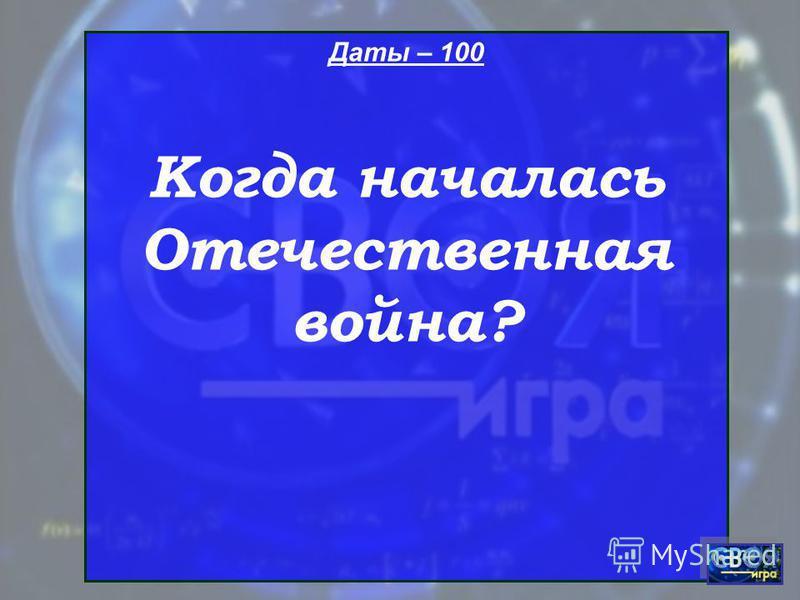 Даты – 100 Когда началась Отечественная война?