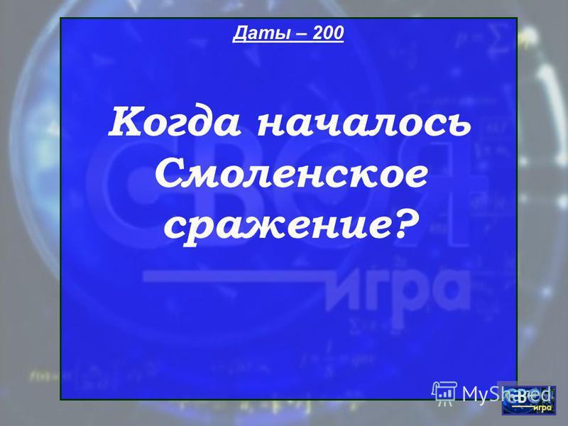 Даты – 200 Когда началось Смоленское сражение?