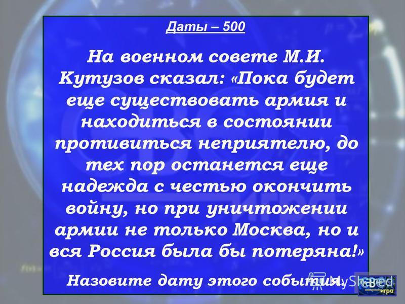 Даты – 500 На военном совете М.И. Кутузов сказал: «Пока будет еще существовать армия и находиться в состоянии противиться неприятелю, до тех пор останется еще надежда с честью окончить войну, но при уничтожении армии не только Москва, но и вся Россия