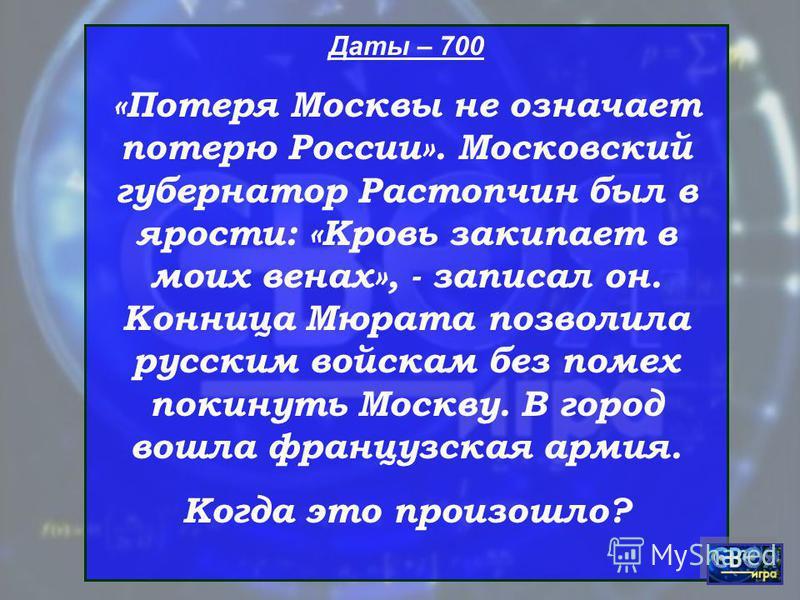 Даты – 700 «Потеря Москвы не означает потерю России». Московский губернатор Растопчин был в ярости: «Кровь закипает в моих венах», - записал он. Конница Мюрата позволила русским войскам без помех покинуть Москву. В город вошла французская армия. Когд