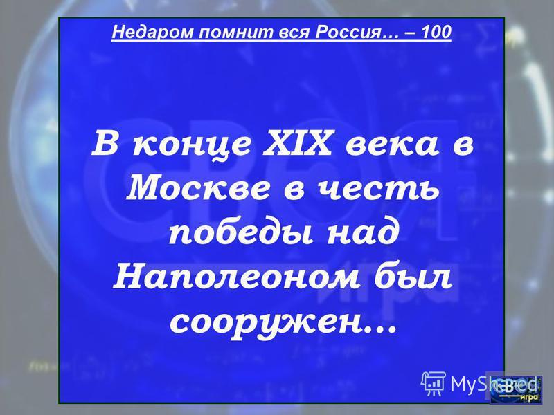Недаром помнит вся Россия… – 100 В конце XIX века в Москве в честь победы над Наполеоном был сооружен…