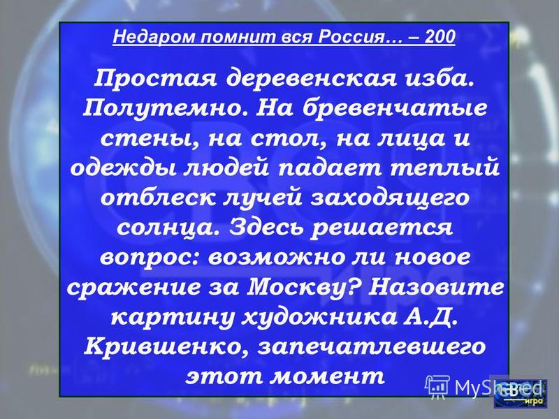 Недаром помнит вся Россия… – 200 Простая деревенская изба. Полутемно. На бревенчатые стены, на стол, на лица и одежды людей падает теплый отблеск лучей заходящего солнца. Здесь решается вопрос: возможно ли новое сражение за Москву? Назовите картину х