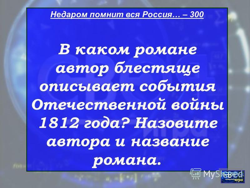Недаром помнит вся Россия… – 300 В каком романе автор блестяще описывает события Отечественной войны 1812 года? Назовите автора и название романа.