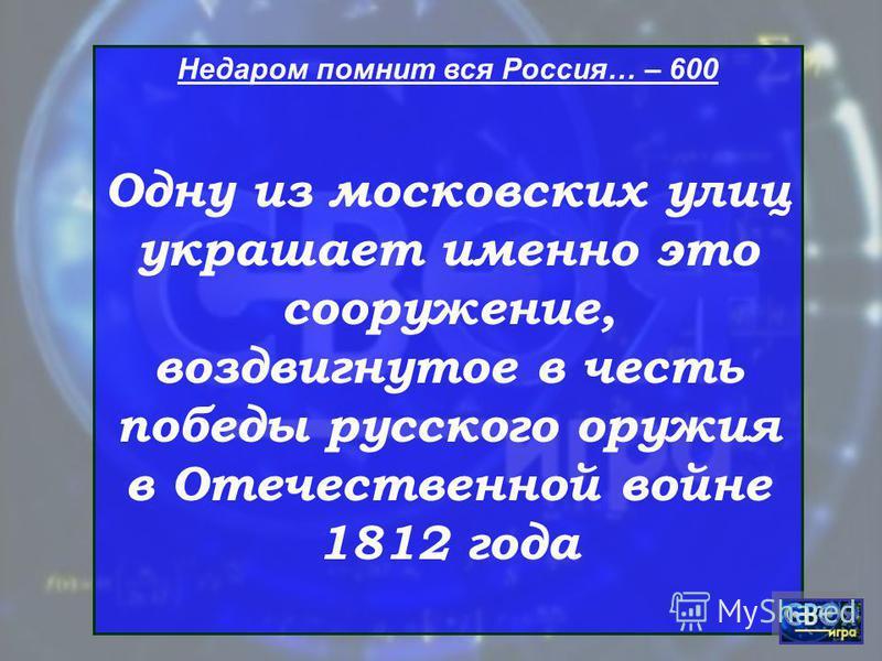 Недаром помнит вся Россия… – 600 Одну из московских улиц украшает именно это сооружение, воздвигнутое в честь победы русского оружия в Отечественной войне 1812 года