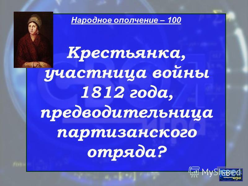 Народное ополчение – 100 Крестьянка, участница войны 1812 года, предводительница партизанского отряда?