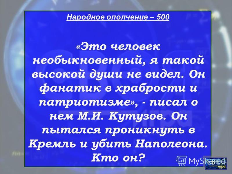 Народное ополчение – 500 «Это человек необыкновенный, я такой высокой души не видел. Он фанатик в храбрости и патриотизме», - писал о нем М.И. Кутузов. Он пытался проникнуть в Кремль и убить Наполеона. Кто он?