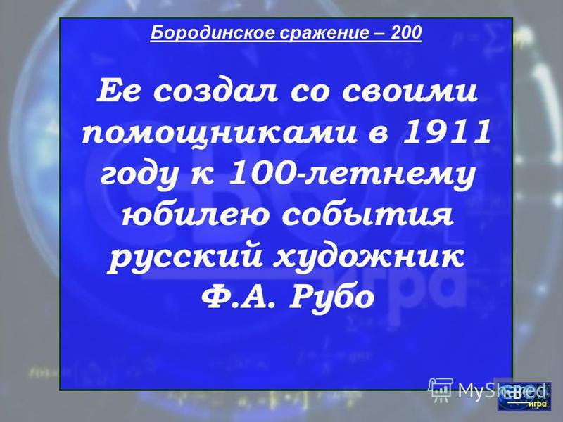 Бородинское сражение – 200 Ее создал со своими помощниками в 1911 году к 100-летнему юбилею события русский художник Ф.А. Рубо