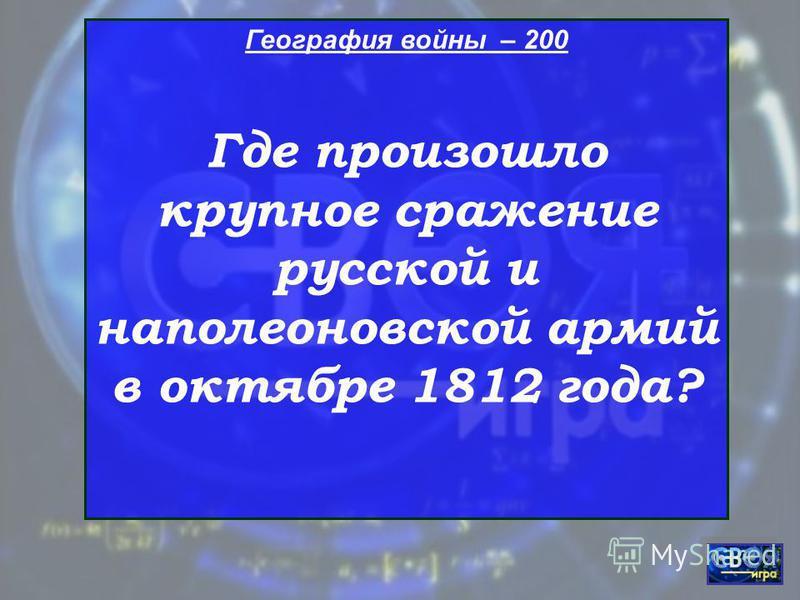 География войны – 200 Где произошло крупное сражение русской и наполеоновской армий в октябре 1812 года?