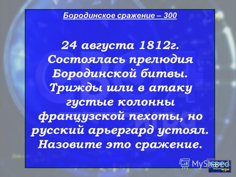 Бородинское сражение – 300 24 августа 1812 г. Состоялась прелюдия Бородинской битвы. Трижды шли в атаку густые колонны французской пехоты, но русский арьергард устоял. Назовите это сражение.