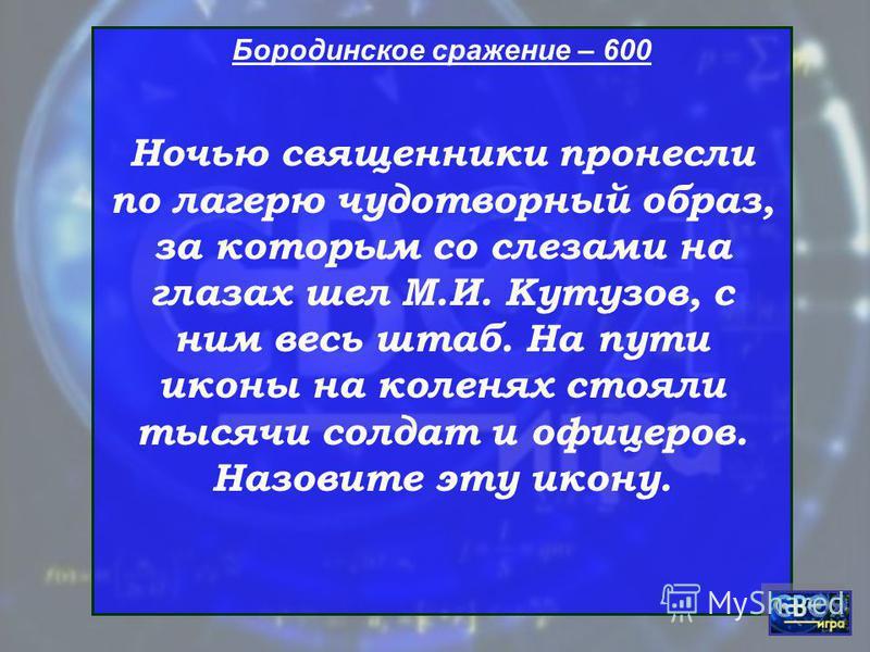 Бородинское сражение – 600 Ночью священники пронесли по лагерю чудотворный образ, за которым со слезами на глазах шел М.И. Кутузов, с ним весь штаб. На пути иконы на коленях стояли тысячи солдат и офицеров. Назовите эту икону.