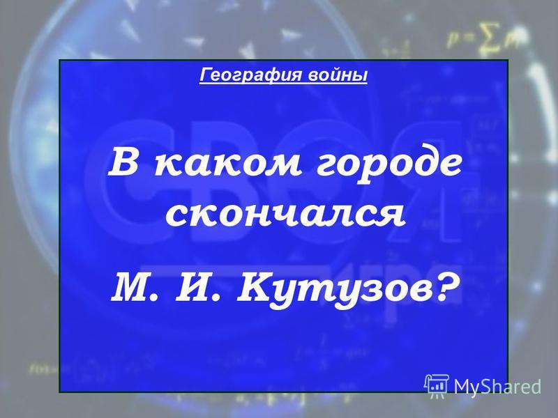 География войны В каком городе скончался М. И. Кутузов?