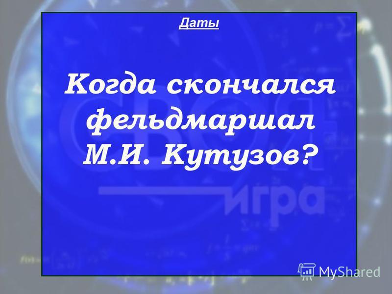 Даты Когда скончался фельдмаршал М.И. Кутузов?