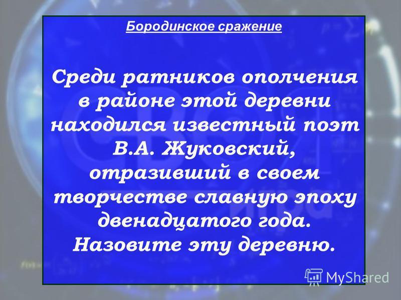 Бородинское сражение Среди ратников ополчения в районе этой деревни находился известный поэт В.А. Жуковский, отразивший в своем творчестве славную эпоху двенадцатого года. Назовите эту деревню.