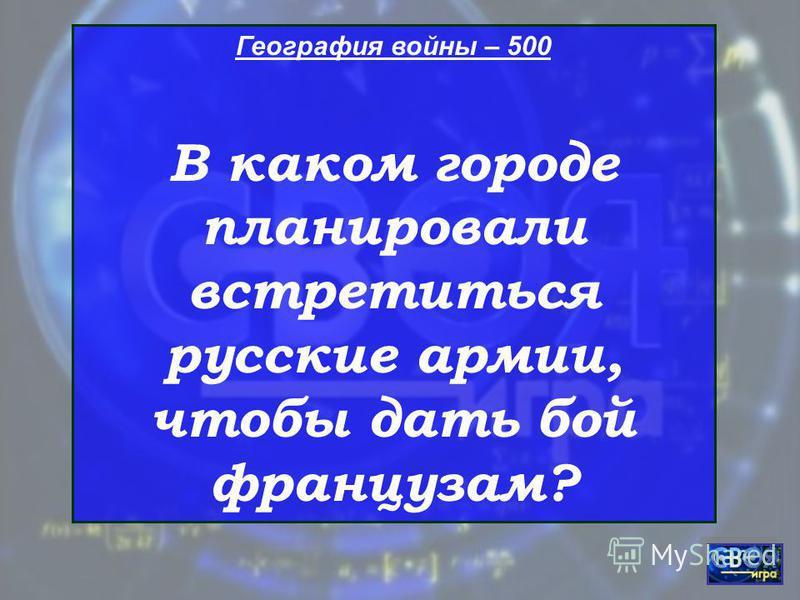 География войны – 500 В каком городе планировали встретиться русские армии, чтобы дать бой французам?