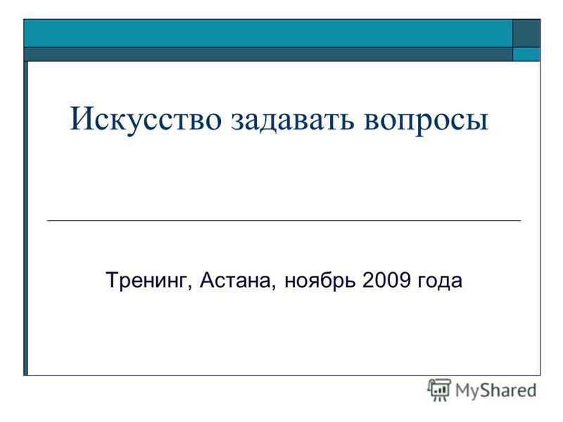 Искусство задавать вопросы Тренинг, Астана, ноябрь 2009 года