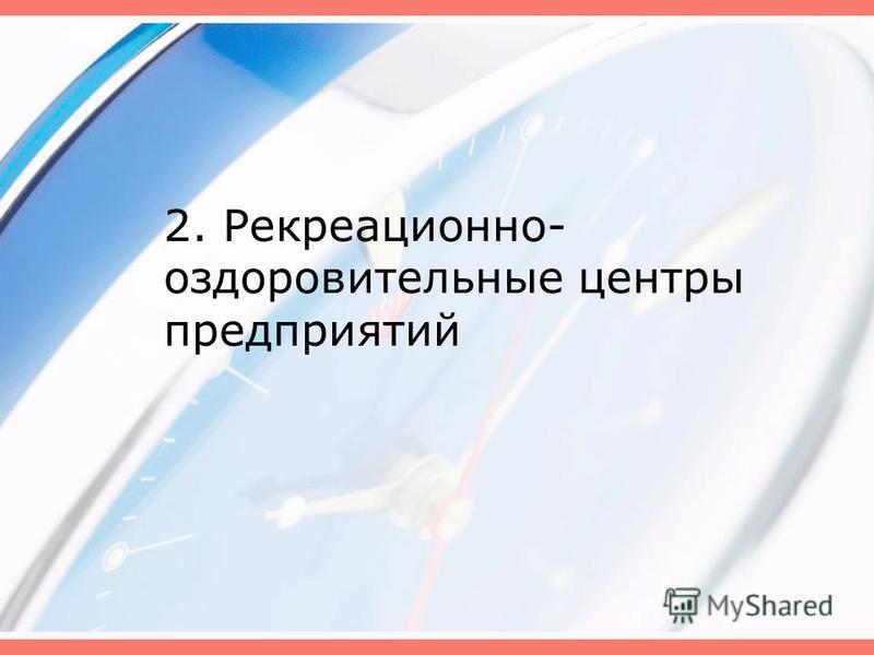 2. Рекреационно- оздоровительные центры предприятий