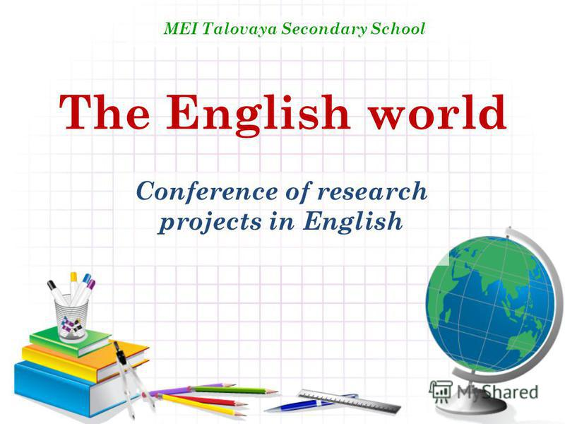The English world Conference of research projects in English MEI Talovaya Secondary School
