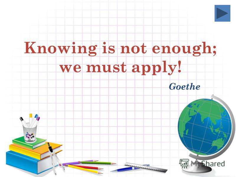 Knowing is not enough; we must apply! Goethe