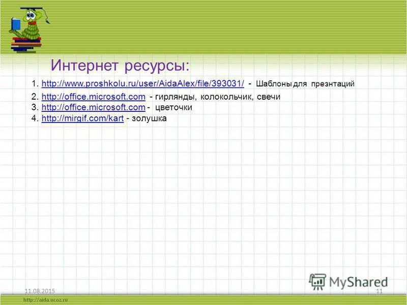 11.08.201511 Интернет ресурсы: 1. http://www.proshkolu.ru/user/AidaAlex/file/393031/ - Шаблоны для презнтацийhttp://www.proshkolu.ru/user/AidaAlex/file/393031/ 2. http://office.microsoft.com - гирлянды, колокольчик, свечиhttp://office.microsoft.com 3