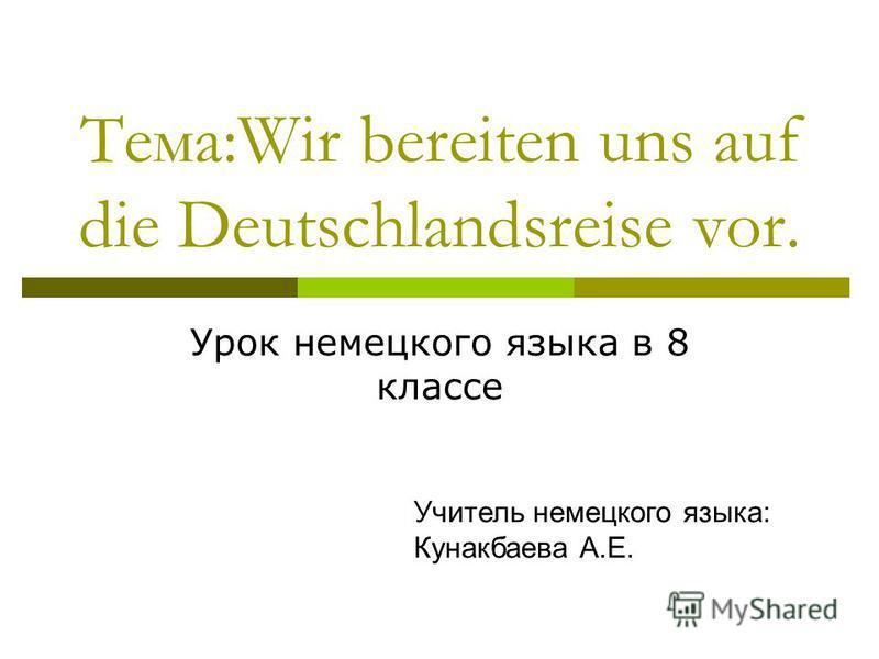 Тема:Wir bereiten uns auf die Deutschlandsreise vor. Урок немецкого языка в 8 классе Учитель немецкого языка: Кунакбаева А.Е.