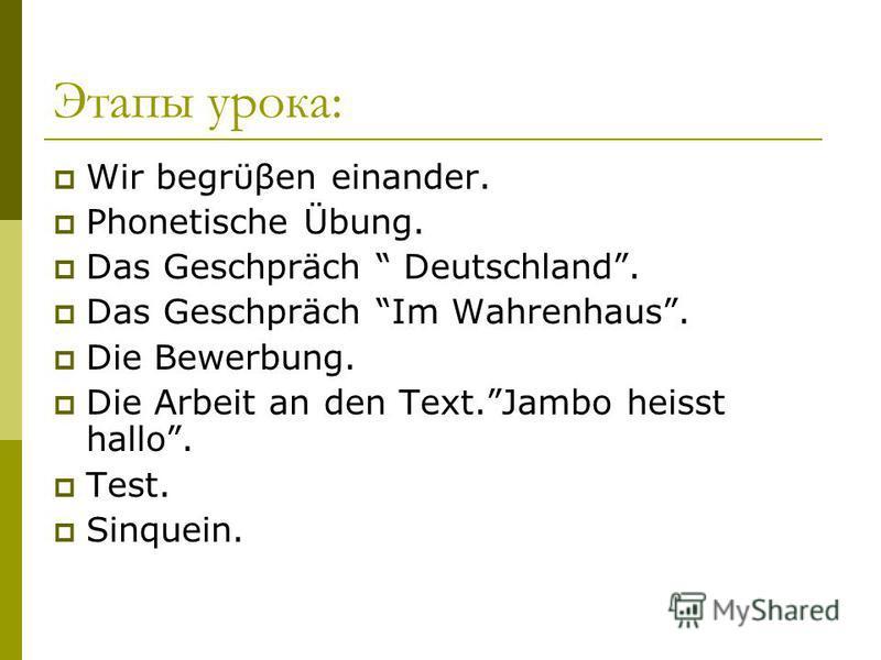 Этапы урока: Wir begrϋβen einander. Phonetische Übung. Das Geschpräch Deutschland. Das Geschpräch Im Wahrenhaus. Die Bewerbung. Die Arbeit an den Text.Jambo heisst hallo. Test. Sinquein.