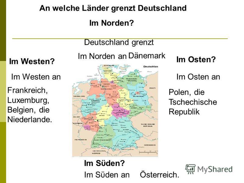 An welche Länder grenzt Deutschland Im Westen? Im Osten? Im Sϋden? Deutschland grenzt Im Westen anIm Osten an Im Sϋden an Frankreich, Luxemburg, Belgien, die Niederlande. Polen, die Tschechische Republik Im Norden? Im Norden an Dänemark Österreich.
